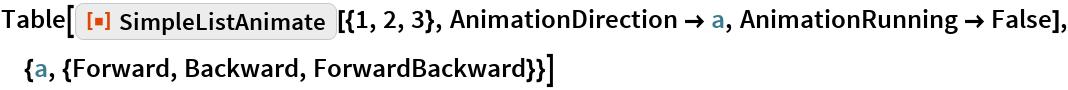 "Table[ResourceFunction[""SimpleListAnimate""][{1, 2, 3}, AnimationDirection -> a, AnimationRunning -> False], {a, {Forward, Backward, ForwardBackward}}]"