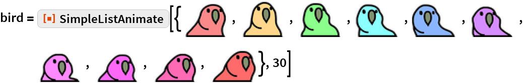 "bird = ResourceFunction[""SimpleListAnimate""][{\!\(\* GraphicsBox[ TagBox[RasterBox[CompressedData["" 1:eJztWHtQVOcVX/bFvtgXyy7Lc98LC7vCLiCWxAq2ItZooskk6nTGF77CI4Kg CBIhCvJSRB2rJMb2n/SPzDSdpjPJH53YNmmnndQ8+0diJpN2xqR2+jK18ti9 9/Scb+/dAhFFRP2nd+awl+/e+33ndx6/c77PubVx3Q6pRCJpVuGfdVv2VzY1 bWlbb8R/nmpo3r2zoXZ7TcO+2p21TeVbZTjoQQmjyCX/v+72SkpKkqKQ6aSz vCKj5/Teg9RrrhfqRSGQ0C05OVmi0aglMqmUiVKhkKSk6CRy+bToIMxJD1zZ W1yCHkx/lUolcTodgUCevy5YWPh6ut3+EQ6TfKxUqT7y5+V9XFgQeMXjcm62 p9tyFYhNmEP20ADE12f6kz4+r3tZSST8RqrNGsUhILFqdRCw25m4Uy2gkSlA fGZJt91YXFbyit2eniNM91CwiDZMTTUbIsVFF/UmE9MvYLXBC6tWRX/X1BT7 V08PFx0YYDLe38992dXFXaqrj3WuXBlzm1PZ+26X61penn+FMOcDzRlxPa/X u2hRMPjHuP5W7o3du2Nw7hzAeZTjx4Hv74dYXx9M9PbC5LFjAIODACdOAIyc hPHBQb6rZlUUgxL8Ph/v8XiWTLXPg8KQk5PtKi2J/JUw7KyomBw7OQyftLfD geXL4WfbtyOOIZhA3QkDnDgOcBJ1H+iHSRTCMknj58/Dc1VVLA4LA/lX9Hq9 WvIAcl/Mab3BkFwaiVym9Zsrq6JwaoTp+W2Pl8WKXqWGLw51Aof+IL+809gI Nfn54NAbwW9Jg57Vj6FPRuC95n1g1aUA8llUq9ZAJBJuE9a5ryUvPn+SZHFp abtMoYDHCgon4dQpGOvpAR71fcTpApVcDmhQeHnjRoCzZ+H91lZQK+L57fQ6 wJRmZvc931sNl+rqhLxP4vCX9/m8n2l1WoqrJEHuA4b43EajUZfrcFxTy+Tc nzo7OW5oCG4iDvLH48FQgo9e3bwZYHQU1hQGQSKVQtPBrTB8sR0Gz7dBMJQH chx7e+9eWJzrgHS9AUIZmZxGowGnI7f6fza7Hzji8yI37ZLIZLCjfEkMTp9m vqAc5jCHP+/ogE2REthevgRu4NjfjxwBtVQOAdR7+GIHdB5/FvpGW6CpfRvD 2lVTAxPDw3C1qwveaWiI0VgoFLys1Wqn1dQFvmRUi8NFi17He/5tXJfHfB1H faPISVGRjzDuAXUjebe5mem79qlqGHzpAHQNN8ALpxqh90wLaPQp8KjDyd7n 8Hvy5zK3m1NptOD1uKsE2y00d7FYNZvNmsycnKsWzMl/9/bylMeThEEQ8ss4 8tB/jh4FHnG8uWsXEK+ue1rAcbKBydCLbZDrzQGnwQRRxC7G5atbthJ38dgP nBcoa0FjS7RLVoa9RIFctLaggCOOIp2jU3CIQj4ibv3Nc43MH+s31MDQhTYB RyMMju4Hlz8XzEo1XEcMZA+Sf2LdNCarwOvzfWW1WnXC2guZ79SfSkqKi0dI rx9u2BileBibBQfVDcD8/7T9IPNHZXUFHJ+Cg/zh8OVCts6A9WSA1UqyCdZH vgq5W6XVTaRZLNkCjgXJE8EeSakYUx6f9yudXAHXurs5HtefFHNjhlCsxfr6 Wd3L0KZAlisbBkbjcdU90gh9P2gFA/JvaWY2yyPCTTZBDuc3l5aRD28q5fJM QYWFwsFi1Ot2r5diHfh+OBKjmjFbTCViK64XbAiHQYr81tlXB0fO7IWes03Q 3vMs4MSwp+IRYJyH7yZwlDEcY8jLC4kjXr/1enm4qOhDvKfcjfHYg8wJB+bu T7FHoe/WPvldGLxwAPrPtUJ5RYSN/aq+juXRuMAPmHP8Wqo3MtmYPkWXtVA4 Er7wuB8"
