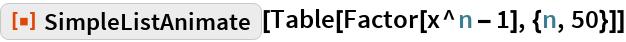 """ResourceFunction[""""SimpleListAnimate""""][Table[Factor[x^n - 1], {n, 50}]]"""