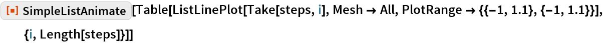 "ResourceFunction[""SimpleListAnimate""][  Table[ListLinePlot[Take[steps, i], Mesh -> All, PlotRange -> {{-1, 1.1}, {-1, 1.1}}], {i, Length[steps]}]]"