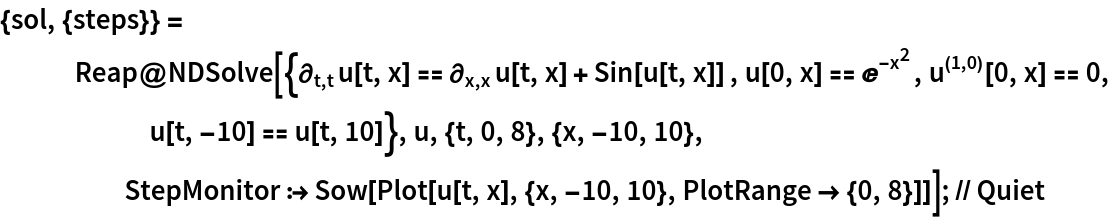 "{sol, {steps}} = Reap@NDSolve[{\!\( \*SubscriptBox[\(\[PartialD]\), \(t, t\)]\(u[t, x]\)\) == \!\( \*SubscriptBox[\(\[PartialD]\), \(x, x\)]\(u[t, x]\)\) + Sin[u[t, x]] , u[0, x] == E^-x^2,  \!\(\*SuperscriptBox[\(u\),  TagBox[ RowBox[{""("",  RowBox[{""1"", "","", ""0""}], "")""}], Derivative], MultilineFunction->None]\)[0, x] == 0, u[t, -10] == u[t, 10]}, u, {t, 0, 8}, {x, -10, 10}, StepMonitor :> Sow[Plot[u[t, x], {x, -10, 10}, PlotRange -> {0, 8}]]]; // Quiet"