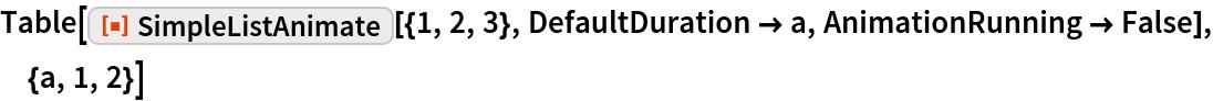 "Table[ResourceFunction[""SimpleListAnimate""][{1, 2, 3}, DefaultDuration -> a, AnimationRunning -> False], {a, 1, 2}]"