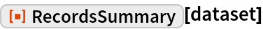 "ResourceFunction[""RecordsSummary""][dataset]"