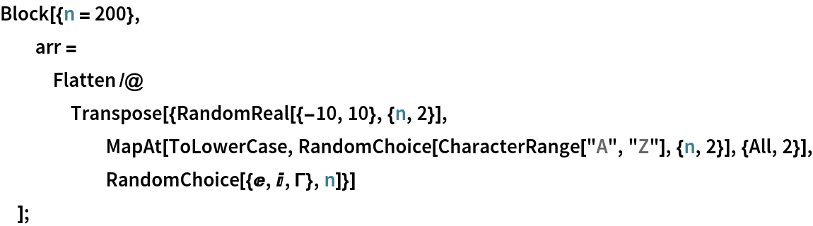 "Block[{n = 200},   arr = Flatten /@ Transpose[{RandomReal[{-10, 10}, {n, 2}], MapAt[ToLowerCase, RandomChoice[CharacterRange[""A"", ""Z""], {n, 2}], {All, 2}], RandomChoice[{E, I, \[CapitalGamma]}, n]}]   ];"