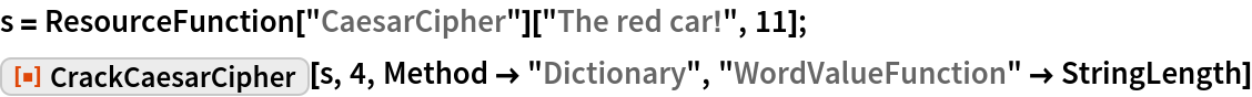 """s = ResourceFunction[""""CaesarCipher""""][""""The red car!"""", 11]; ResourceFunction[""""CrackCaesarCipher""""][s, 4, Method -> """"Dictionary"""", """"WordValueFunction"""" -> StringLength]"""