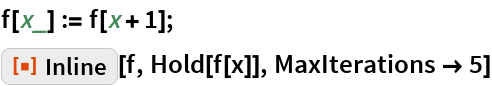 """f[x_] := f[x + 1]; ResourceFunction[""""Inline""""][f, Hold[f[x]], MaxIterations -> 5]"""