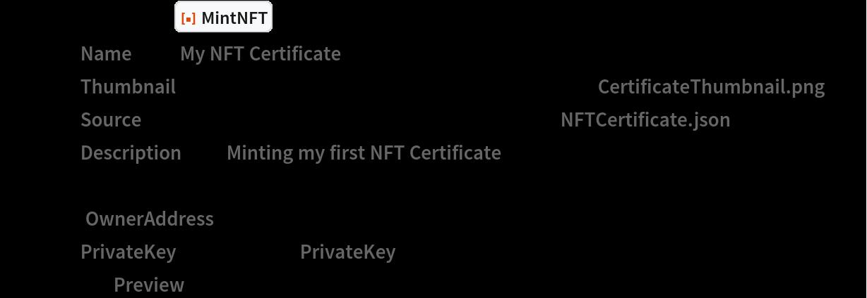 "myNFTCertificate = ResourceFunction[""MintNFT""][<      ""Name"" -> ""My NFT Certificate"",     ""Thumbnail"" -> File[FileNameJoin[{$TemporaryDirectory, ""CertificateThumbnail.png""}]],     ""Source"" -> File[FileNameJoin[{$TemporaryDirectory, ""NFTCertificate.json""}]],     ""Description"" -> ""Minting my first NFT Certificate""      >,    < ""OwnerAddress"" -> myAddress ,     ""PrivateKey"" -> myKeys[""PrivateKey""]      >, ""Preview"" -> False];"