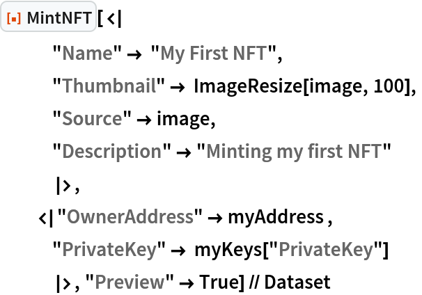"""ResourceFunction[""""MintNFT""""][<     """"Name"""" -> """"My First NFT"""",    """"Thumbnail"""" -> ImageResize[image, 100],    """"Source"""" -> image,    """"Description"""" -> """"Minting my first NFT""""     >,   < """"OwnerAddress"""" -> myAddress ,    """"PrivateKey"""" -> myKeys[""""PrivateKey""""]     >, """"Preview"""" -> True] // Dataset"""