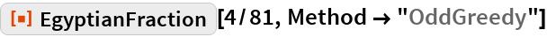 """ResourceFunction[""""EgyptianFraction""""][4/81, Method -> """"OddGreedy""""]"""