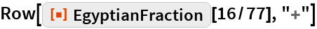 "Row[ResourceFunction[""EgyptianFraction""][16/77], ""+""]"