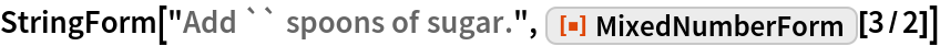 """StringForm[""""Add `` spoons of sugar."""", ResourceFunction[""""MixedNumberForm""""][3/2]]"""