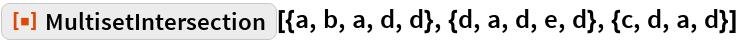 "ResourceFunction[  ""MultisetIntersection""][{a, b, a, d, d}, {d, a, d, e, d}, {c, d, a, d}]"