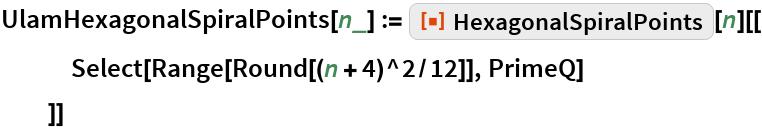 """UlamHexagonalSpiralPoints[n_] := ResourceFunction[""""HexagonalSpiralPoints""""][n][[    Select[Range[Round[(n + 4)^2/12]], PrimeQ]    ]]"""