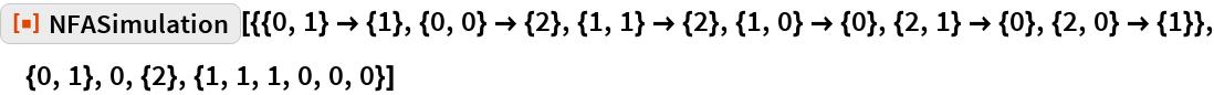 """ResourceFunction[  """"NFASimulation""""][{{0, 1} -> {1}, {0, 0} -> {2}, {1, 1} -> {2}, {1, 0} -> {0}, {2, 1} -> {0}, {2, 0} -> {1}}, {0, 1}, 0, {2}, {1, 1, 1, 0, 0, 0}]"""