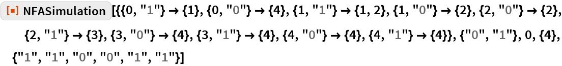 """ResourceFunction[  """"NFASimulation""""][{{0, """"1""""} -> {1}, {0, """"0""""} -> {4}, {1, """"1""""} -> {1, 2}, {1, """"0""""} -> {2}, {2, """"0""""} -> {2}, {2, """"1""""} -> {3}, {3, """"0""""} -> {4}, {3, """"1""""} -> {4}, {4, """"0""""} -> {4}, {4, """"1""""} -> {4}}, {""""0"""", """"1""""}, 0, {4}, {""""1"""", """"1"""", """"0"""", """"0"""", """"1"""", """"1""""}]"""