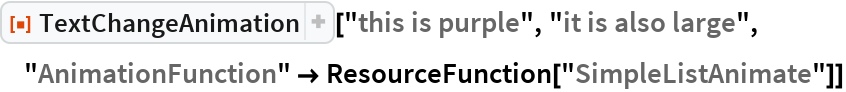 """ResourceFunction[  """"TextChangeAnimation""""][""""this is purple"""", """"it is also large"""", """"AnimationFunction"""" -> ResourceFunction[""""SimpleListAnimate""""]]"""
