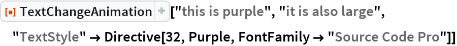 """ResourceFunction[  """"TextChangeAnimation""""][""""this is purple"""", """"it is also large"""", """"TextStyle"""" -> Directive[32, Purple, FontFamily -> """"Source Code Pro""""]]"""