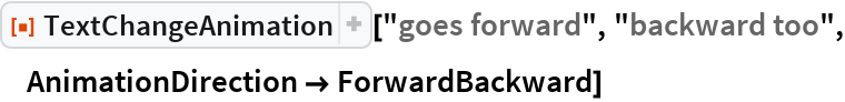 "ResourceFunction[  ""TextChangeAnimation""][""goes forward"", ""backward too"", AnimationDirection -> ForwardBackward]"