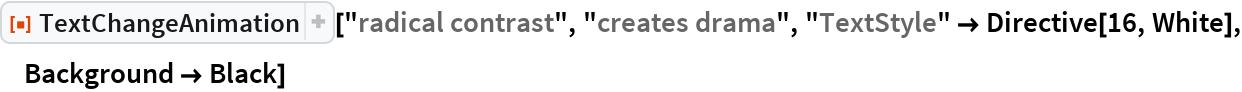 "ResourceFunction[  ""TextChangeAnimation""][""radical contrast"", ""creates drama"", ""TextStyle"" -> Directive[16, White], Background -> Black]"
