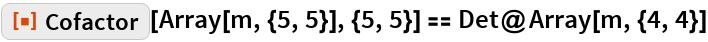 "ResourceFunction[""Cofactor""][\!\(\* TagBox[ RowBox[{""Array"", ""["",  RowBox[{""m"", "","",  RowBox[{""{"",  RowBox[{""5"", "","", ""5""}], ""}""}]}], ""]""}], Function[BoxForm`e$,  MatrixForm[BoxForm`e$]]]\), {5, 5}] == Det@Array[m, {4, 4}]"