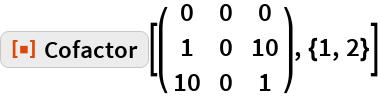 """ResourceFunction[""""Cofactor""""][( {    {0, 0, 0},    {1, 0, 10},    {10, 0, 1}   } ), {1, 2}]"""
