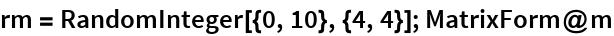 rm = RandomInteger[{0, 10}, {4, 4}]; MatrixForm@m