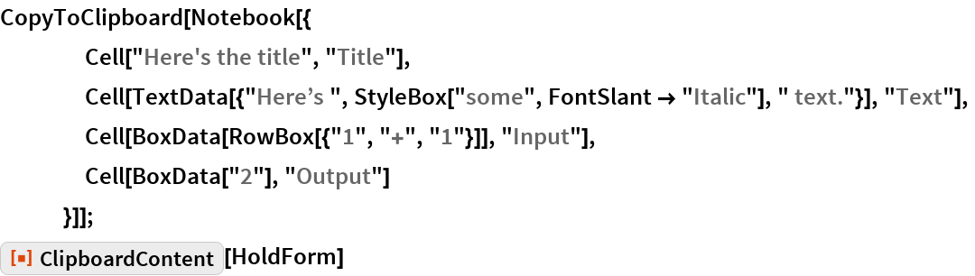 """CopyToClipboard[Notebook[{     Cell[""""Here's the title"""", """"Title""""],     Cell[TextData[{""""Here\[CloseCurlyQuote]s """", StyleBox[""""some"""", FontSlant -> """"Italic""""], """" text.""""}], """"Text""""],     Cell[BoxData[RowBox[{""""1"""", """"+"""", """"1""""}]], """"Input""""],     Cell[BoxData[""""2""""], """"Output""""]     }]]; ResourceFunction[""""ClipboardContent""""][HoldForm]"""