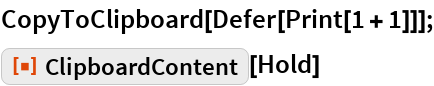 "CopyToClipboard[Defer[Print[1 + 1]]]; ResourceFunction[""ClipboardContent""][Hold]"