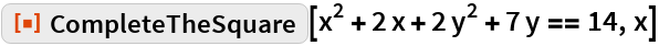 """ResourceFunction[""""CompleteTheSquare""""][x^2 + 2 x + 2 y^2 + 7 y == 14,   x]"""