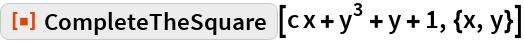 "ResourceFunction[""CompleteTheSquare""][c x + y^3 + y + 1, {x, y}]"