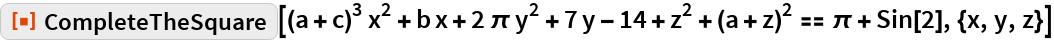 """ResourceFunction[  """"CompleteTheSquare""""][(a + c)^3 x^2 + b x + 2 \[Pi] y^2 + 7 y - 14 + z^2 + (a + z)^2 == \[Pi] + Sin[2], {x, y, z}]"""