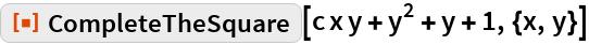 """ResourceFunction[""""CompleteTheSquare""""][c x y + y^2 + y + 1, {x, y}]"""