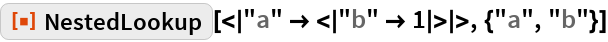 """ResourceFunction[""""NestedLookup""""][< """"a"""" -> < """"b"""" -> 1 > >, {""""a"""", """"b""""}]"""