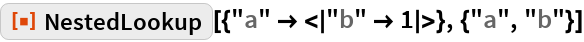 """ResourceFunction[""""NestedLookup""""][{""""a"""" -> < """"b"""" -> 1 >}, {""""a"""", """"b""""}]"""