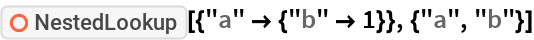 """ResourceFunction[""""NestedLookup""""][{""""a"""" -> {""""b"""" -> 1}}, {""""a"""", """"b""""}]"""