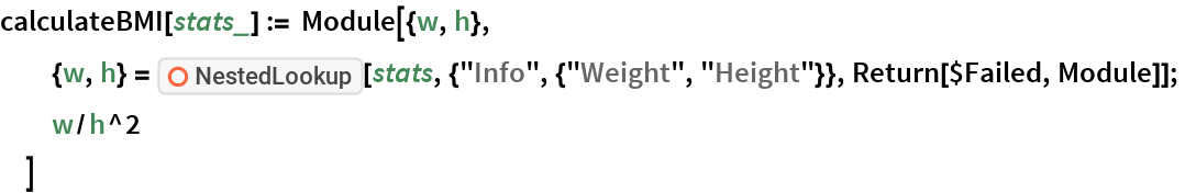 """calculateBMI[stats_] := Module[{w, h},   {w, h} = ResourceFunction[""""NestedLookup""""][     stats, {""""Info"""", {""""Weight"""", """"Height""""}}, Return[$Failed, Module]];   w/h^2   ]"""