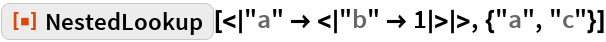 """ResourceFunction[""""NestedLookup""""][< """"a"""" -> < """"b"""" -> 1 > >, {""""a"""", """"c""""}]"""