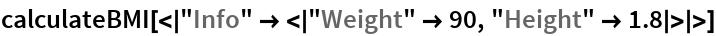 """calculateBMI[< """"Info"""" -> < """"Weight"""" -> 90, """"Height"""" -> 1.8 > >]"""