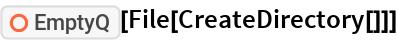 "ResourceFunction[""EmptyQ""][File[CreateDirectory[]]]"
