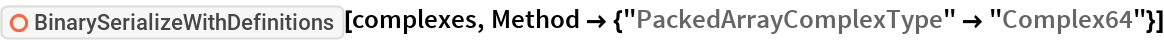 """ResourceFunction[""""BinarySerializeWithDefinitions""""][complexes, Method -> {""""PackedArrayComplexType"""" -> """"Complex64""""}]"""