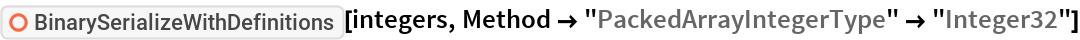 "ResourceFunction[""BinarySerializeWithDefinitions""][integers, Method -> ""PackedArrayIntegerType"" -> ""Integer32""]"