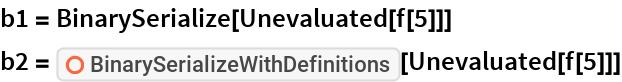 "b1 = BinarySerialize[Unevaluated[f[5]]] b2 = ResourceFunction[""BinarySerializeWithDefinitions""][   Unevaluated[f[5]]]"