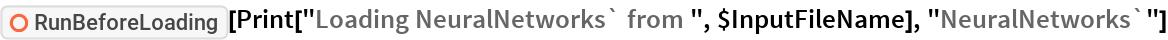 "ResourceFunction[""RunBeforeLoading""][  Print[""Loading NeuralNetworks` from "", $InputFileName], \ ""NeuralNetworks`""]"