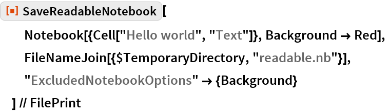 """ResourceFunction[""""SaveReadableNotebook""""][   Notebook[{Cell[""""Hello world"""", """"Text""""]}, Background -> Red],   FileNameJoin[{$TemporaryDirectory, """"readable.nb""""}],   """"ExcludedNotebookOptions"""" -> {Background}   ] // FilePrint"""