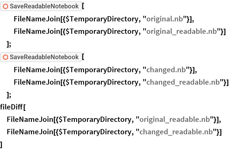 "ResourceFunction[""SaveReadableNotebook""][   FileNameJoin[{$TemporaryDirectory, ""original.nb""}],   FileNameJoin[{$TemporaryDirectory, ""original_readable.nb""}]   ]; ResourceFunction[""SaveReadableNotebook""][   FileNameJoin[{$TemporaryDirectory, ""changed.nb""}],   FileNameJoin[{$TemporaryDirectory, ""changed_readable.nb""}]   ]; fileDiff[  FileNameJoin[{$TemporaryDirectory, ""original_readable.nb""}],  FileNameJoin[{$TemporaryDirectory, ""changed_readable.nb""}]  ]"