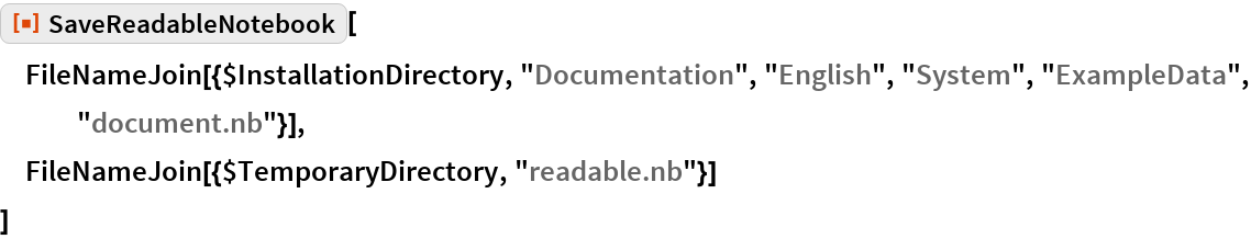 "ResourceFunction[""SaveReadableNotebook""][  FileNameJoin[{$InstallationDirectory, ""Documentation"", ""English"", ""System"", ""ExampleData"", ""document.nb""}],  FileNameJoin[{$TemporaryDirectory, ""readable.nb""}]  ]"