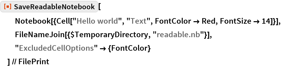 """ResourceFunction[""""SaveReadableNotebook""""][   Notebook[{Cell[""""Hello world"""", """"Text"""", FontColor -> Red, FontSize -> 14]}],   FileNameJoin[{$TemporaryDirectory, """"readable.nb""""}],   """"ExcludedCellOptions"""" -> {FontColor}   ] // FilePrint"""