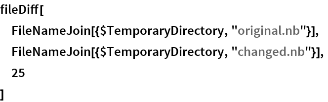 "fileDiff[  FileNameJoin[{$TemporaryDirectory, ""original.nb""}],  FileNameJoin[{$TemporaryDirectory, ""changed.nb""}],  25  ]"