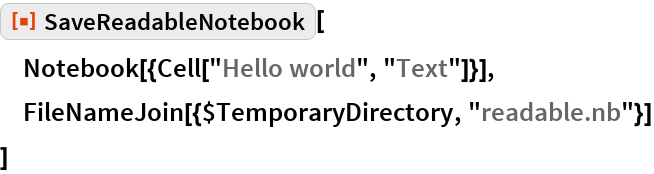 """ResourceFunction[""""SaveReadableNotebook""""][  Notebook[{Cell[""""Hello world"""", """"Text""""]}],  FileNameJoin[{$TemporaryDirectory, """"readable.nb""""}]  ]"""