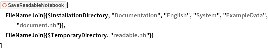 "ResourceFunction[""SaveReadableNotebook""][  FileNameJoin[{$InstallationDirectory, ""Documentation"", ""English"", ""System"", ""ExampleData"", ""document.nb""}],  FileNameJoin[{$TemporaryDirectory, ""readable.nb""}]  ]"